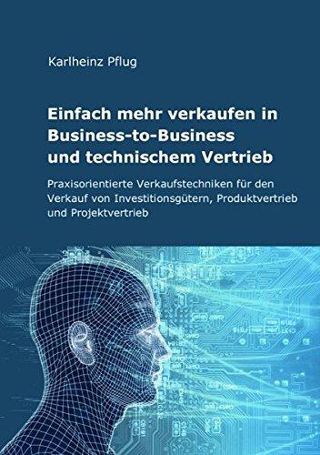 Einfach mehr verkaufen in Business-to-Business  und technischem Vertrieb: Praxisorientierte Verkaufstechniken  für den Verkauf von Investitionsgütern, Produktvertrieb und Projektvertrieb