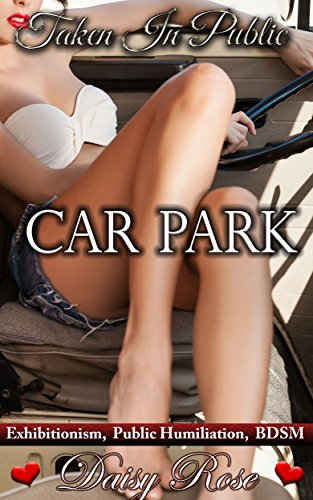 Car Park: Exhibitionism, Public Humiliation, BDSM (Taken In Public Book 2)