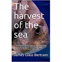 The harvest of the sea: a contribution to the natural and economic history of the British food fishes, with sketches of fisheries & fisher folk (English Edition)