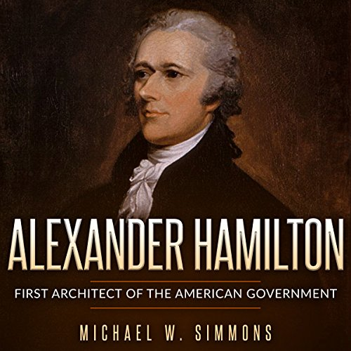 Alexander Hamilton: First Architect of the American Government - Michael W. Simmons - Unabridged