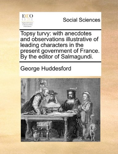 Topsy turvy: with anecdotes and observations illustrative of leading characters in the present government of France. By the editor of Salmagundi.