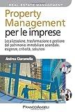 Property management per le imprese. Localizzazione, trasformazione e gestione del patrimonio immobiliare aziendale: esigenze, criticità, soluzione