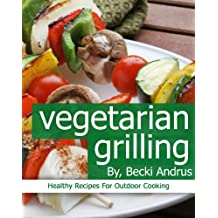 Vegetarian Grilling: Healthy Recipes for Outdoor Cooking (Healthy Natural Recipes Series Book 6) (English Edition)
