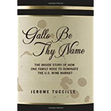 Gallo Be Thy Name: The Inside Story of How One Family Rose to Dominate the U.S. Wine Market by Jerome Tuccille (2009-09-01)