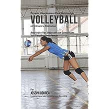 Devenir Mentalement Plus Résistant au Volleyball en Utilisant la Méditation: Atteindre Vos Objectifs en Contrôlant Vos Pensées Intérieures (French Edition)