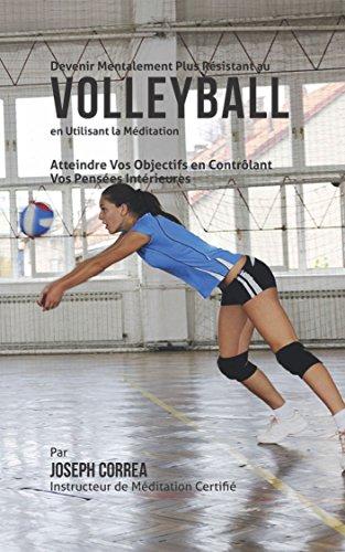 Devenir Mentalement Plus Résistant au Volleyball en Utilisant la Méditation: Atteindre Vos Objectifs en Contrôlant Vos Pensées Intérieures