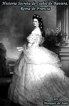Historia Secreta de Isabel de Baviera, Reina de Francia de [de Sade, Marques]