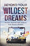 Beyond Your Wildest Dreams: Access, Activate and Achieve Your Heart's Desires