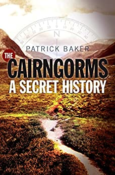 The Cairngorms: A Secret History by [Baker, Patrick]