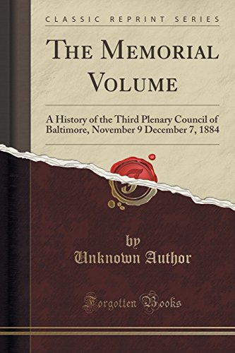 The Memorial Volume: A History of the Third Plenary Council of Baltimore, November 9 December 7, 1884 (Classic Reprint)