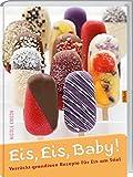 Eis, Eis, Baby!: Verrückt-grandiose Rezepte für Eis am Stiel