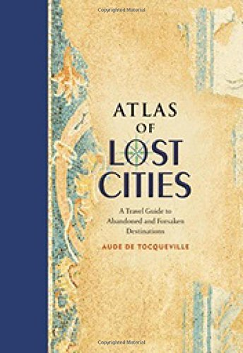 Atlas of Lost Cities: A Travel Guide to Abandoned and Forsaken Destinations by Aude de Tocqueville (2016-04-05)