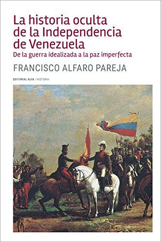 La historia oculta de la Independencia de Venezuela: De la guerra idealizada a la paz imperfecta (Trópicos nº 120) por Francisco Alfaro Parejo