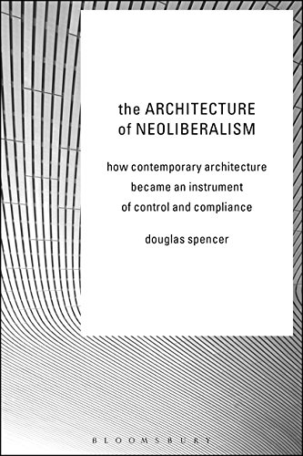The Architecture of Neoliberalism: How Contemporary Architecture Became an Instrument of Control and Compliance por Douglas Spencer