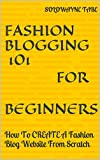 FASHION BLOGGING 101: How To CREATE A Fashion Blog Website From Scratch and start a Fashion Blog Today. (English Edition)