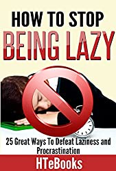 How To Stop Being Lazy: 25 Great Ways To Defeat Laziness And Procrastination (How To eBooks Book 6) (English Edition)