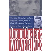 One of Custer's Wolverines: The Civil War Letters of Brevet Brigadier General James H.Kidd, 6th Michigan Infantry