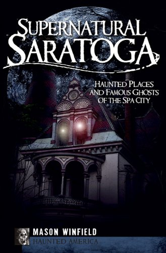 Supernatural Saratoga: Haunted Places and Famous Ghosts of the Spa City (Haunted America)