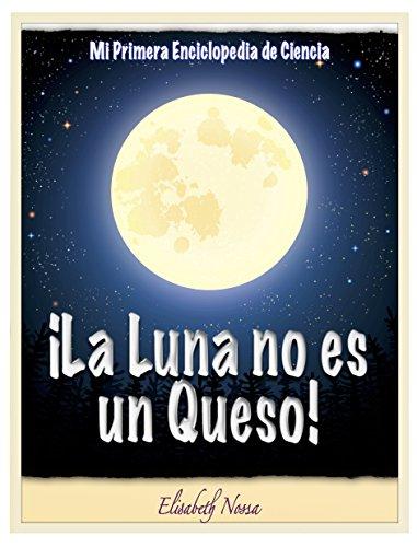 ¡La Luna no es un Queso! ~Un libro que explica el valor de lo más pequeño. (Mi Primera Enciclopedia de Ciencia nº 2) por Elisabeth Nossa