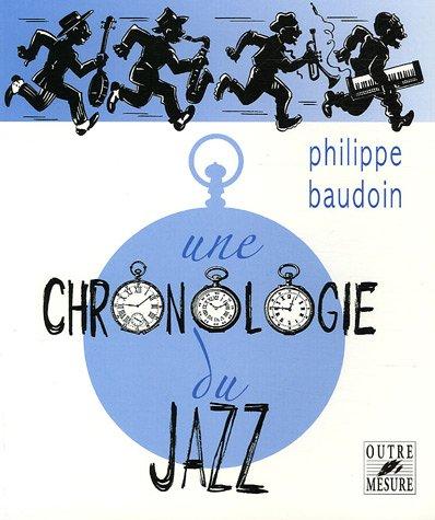 Une chronologie du jazz : et de quelques musiques contemporaines improvisées jusqu'en l'an 2000 par Philippe Baudoin