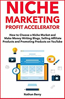 Niche Marketing Profit Accelerator: How to Choose a Niche Market and Make Money Writing Blogs, Selling Affiliate Products and Promoting Products on YouTube by [Berry, Nathan]