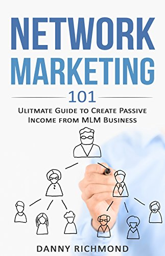Network Marketing 101 Ultimate Guide To Create Passive Income From MLM Business By Richmond