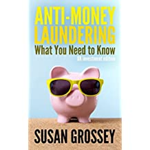 Anti-Money Laundering: What You Need to Know (UK investment edition): A concise guide to anti-money laundering and countering the financing of for those working in the UK investment sector