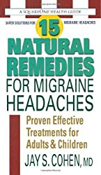 15 Natural Remedies for Migraine Headaches: Using Natural Supplements, Nutrition & Alternative Therapies to Better Manage Migraine Pain by Jay S. Cohen (2012-06-10)