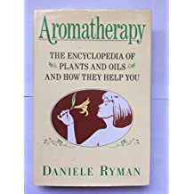 Aromatherapy: The Encyclopaedia of Plants and Oils and How They Help You