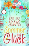 Sommer ins Glück: Roman - Katie Jay Adams