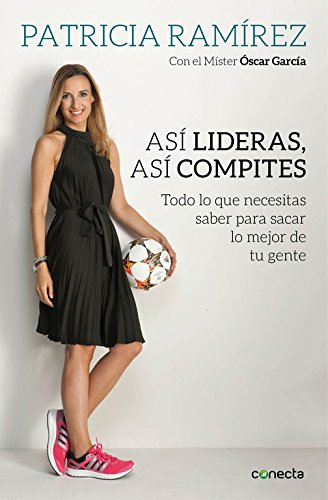 Así lideras, así compites/ That is How you lead and compete: Todo lo que necesitas saber para sacar lo mejor de tu gente / All You Need to Know to Get the Best Out of Your People por Patricia Ramírez Loeffler, Garcia Junyent