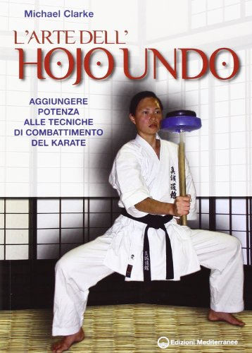L'arte dell'hojo undo. Aggiungere potenza alle tecniche di combattimento del karate (Arti marziali) por Michael Clarke