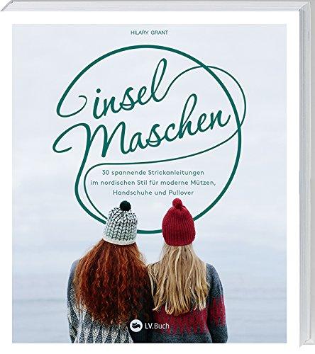 Inselmaschen: 30 spannende Strickanleitungen im nordischen Stil für moderne Mützen, Handschuhe und Pullover.