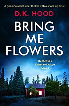 Bring Me Flowers: A gripping serial killer thriller with a shocking twist (Detectives Kane and Alton Book 2) by [Hood, D.K.]