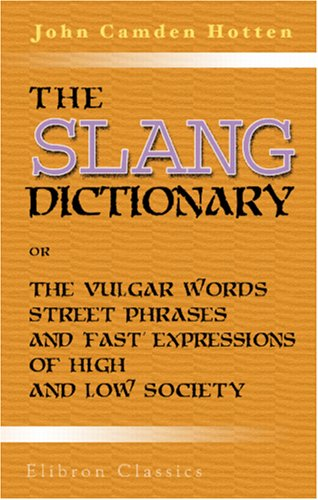 The Slang Dictionary; or, The Vulgar Words, Street Phrases, and 'Fast' Expressions of High and Low Society: Many with their etymology, and a few with their history traced