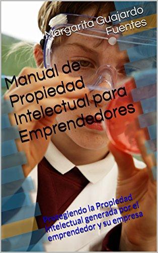Manual de Propiedad Intelectual para Emprendedores: Protegiendo la Propiedad Intelectual generada por el emprendedor y su empresa por Margarita Guajardo Fuentes