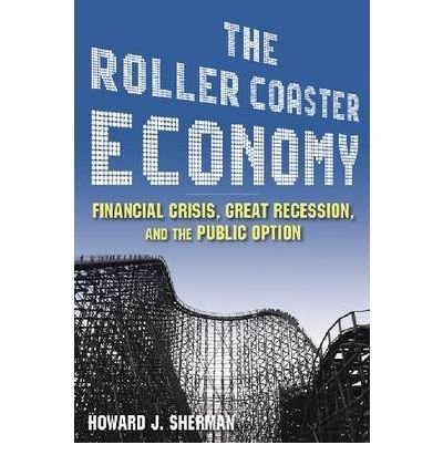 [(The Roller Coaster Economy: Financial Crisis, Great Recession, and the Public Option )] [Author: Howard J. Sherman] [Apr-2010]