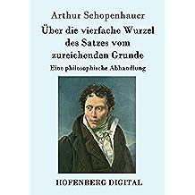 Über die vierfache Wurzel des Satzes vom zureichenden Grunde: Eine philosophische Abhandlung (German Edition)