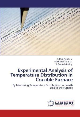 Experimental Analysis of Temperature Distribution in Crucible Furnace: By Measuring Temperature Distribution on Hearth Line in the Furnace by Nag M V, Aditya, S.S.S.M., Prashanth, Reddy, P.Santosh (2011) Paperback