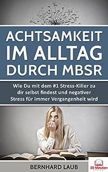 Achtsamkeit im Alltag durch MBSR: Wie Du mit dem #1 Stress-Killer zu dir selbst findest und negativer Stress für immer Vergangenheit wird (Meditation, ... Achtsamkeit für Anfänger)