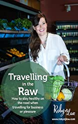 Travelling In The Raw: How to stay healthy on the road when travelling for business or pleasure (English Edition)