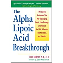 The Alpha Lipoic Acid Breakthrough: The Superb Antioxidant That May Slow Aging, Repair Liver Damage, and Reduce theRisk of Cancer, Heart Disease, and Diabetes