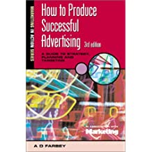 HOW TO PRODUCE SUCCESSFUL ADVERTISING 3RD EDN: A Guide to Strategy, Planning and Targeting (Marketing in Action)