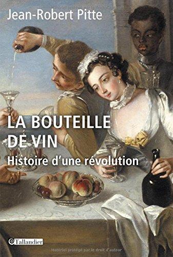 La bouteille de vin : Histoire d'une révolution par Jean-Robert Pitte