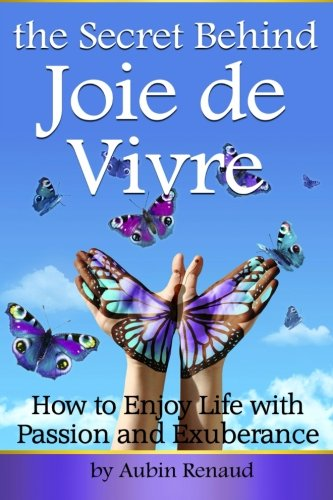 Joie de Vivre: How to Enjoy Life with Passion and Exuberance ~ (The Secret Behind Joie de Vivre)