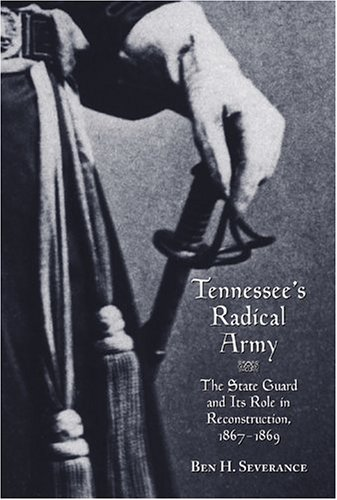 Tennessee State Guard ([Tennessee's Radical Army: The State Guard and its Role in Reconstruction, 1867-1869] [By: Ben Severance] [July, 2005])