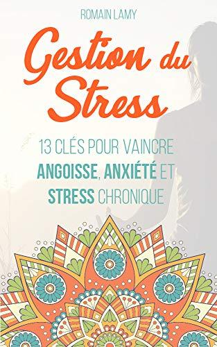 Gestion du stress: 13 clés pour vaincre angoisse, anxiété et stress chronique (French Edition)