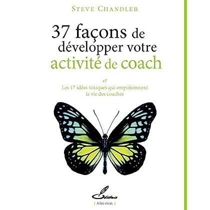 37 façons de développer votre activité de coach: Et les 17 idées toxiques qui empoisonnent la vie des coaches