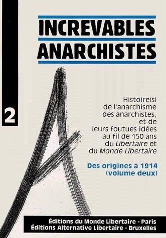 Increvables anarchistes : Tome 2, Des origines à 1914, histoire(s) de l'anarchisme des anarchistes, et de leurs foutues idées au fil de 150 ans duLibertaire et duMonde Libertaire