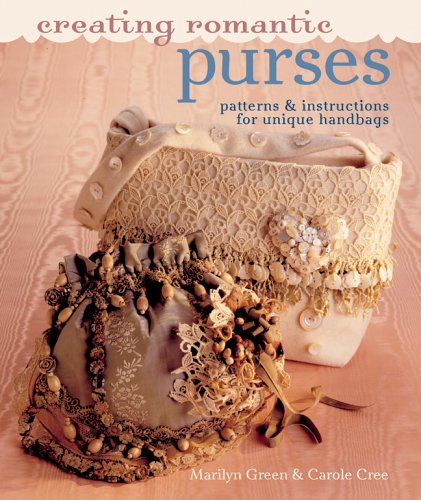Creating Romantic Purses: Patterns & Instructions for Unique Handbags: Patterns and Instructions for Unique Handbags -